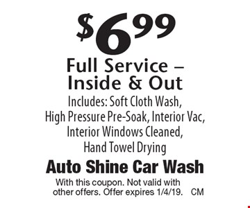$6.99 Full Service - Inside & Out Includes: Soft Cloth Wash, High Pressure Pre-Soak, Interior Vac, Interior Windows Cleaned, Hand Towel Drying. With this coupon. Not valid with other offers. Offer expires 1/4/19.