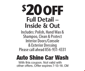 $20 off Full Detail - Inside & Out. Includes: Polish, Hand Wax & Shampoo, Clean & Protect Interior Doors/Console & Exterior Dressing. Please call ahead 856-931-4331. With this coupon. Not valid with other offers. Offer expires 7-13-18.