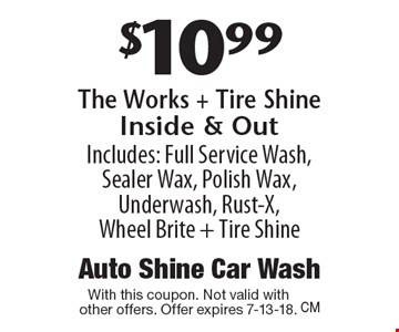 $10.99 The Works + Tire Shine Inside & Out. Includes: Full Service Wash, Sealer Wax, Polish Wax, Underwash, Rust-X, Wheel Brite + Tire Shine. With this coupon. Not valid with other offers. Offer expires 7-13-18.