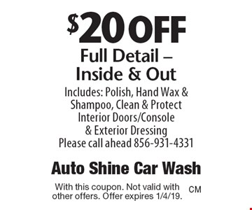 $20 off Full Detail - Inside & Out Includes: Polish, Hand Wax & Shampoo, Clean & Protect Interior Doors/Console & Exterior Dressing Please call ahead 856-931-4331. With this coupon. Not valid with other offers. Offer expires 1/4/19.