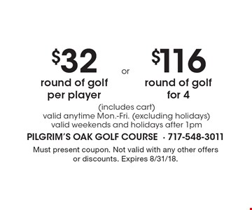 $32 round of golf per player OR $116 round of golf for 4 (includes cart). Valid anytime Mon.-Fri. (excluding holidays), valid weekends and holidays after 1pm. Must present coupon. Not valid with any other offers or discounts. Expires 8/31/18.