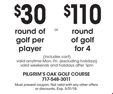 $30 round of golf per player or  $110 round of golf for 4 (includes cart) valid anytime Mon.-Fri. (excluding holidays) valid weekends and holidays after 1pm. Must present coupon. Not valid with any other offers or discounts. Exp. 5/31/18.