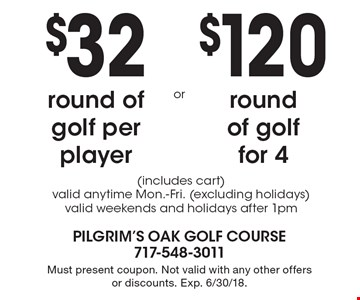$32 round of golf per player  or $120 round of golf for 4 (includes cart) valid anytime Mon.-Fri. (excluding holidays) valid weekends and holidays after 1pm. Must present coupon. Not valid with any other offers or discounts. Exp. 6/30/18.