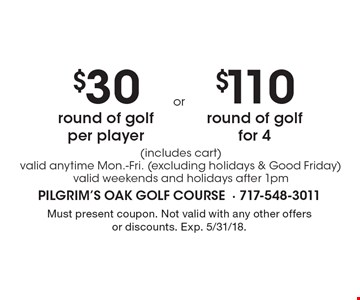 $30 round of golf per player (includes cart) valid anytime Mon.-Fri. (excluding holidays & Good Friday) valid weekends and holidays after 1pm. $110 round of golf for 4 (includes cart) valid anytime Mon.-Fri. (excluding holidays & Good Friday) valid weekends and holidays after 1pm. Must present coupon. Not valid with any other offers or discounts. Exp. 5/31/18.
