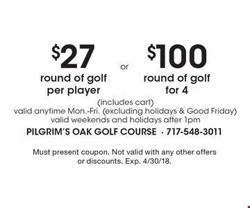 $27 round of golf per player (includes cart) valid anytime Mon.-Fri. (excluding holidays & Good Friday) valid weekends and holidays after 1pm. $100 round of golf for 4 (includes cart) valid anytime Mon.-Fri. (excluding holidays & Good Friday) valid weekends and holidays after 1pm. Must present coupon. Not valid with any other offers or discounts. Exp. 4/30/18.