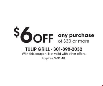 $6 Off any purchase of $30 or more. With this coupon. Not valid with other offers. Expires 3-31-18.