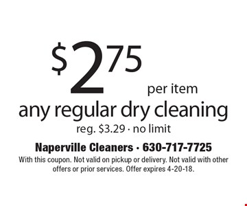 $2.75 per item any regular dry cleaning reg. $3.29 - no limit. With this coupon. Not valid on pickup or delivery. Not valid with other offers or prior services. Offer expires 4-20-18.