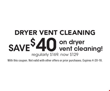 DRYER VENT CLEANING Save $40 on dryer vent cleaning! regularly $169. now $129. With this coupon. Not valid with other offers or prior purchases. Expires 4-20-18.