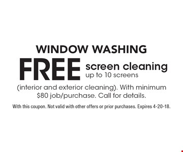 WINDOW WASHING FREE screen cleaning up to 10 screens (interior and exterior cleaning). With minimum $80 job/purchase. Call for details. With this coupon. Not valid with other offers or prior purchases. Expires 4-20-18.
