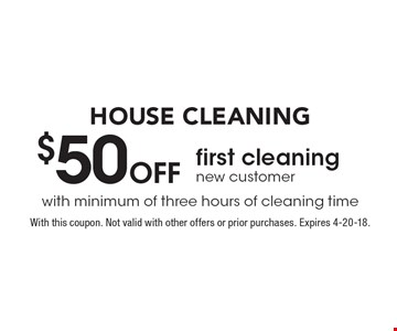 HOUSE CLEANING $50 Off first cleaning, new customer. with minimum of three hours of cleaning time. With this coupon. Not valid with other offers or prior purchases. Expires 4-20-18.