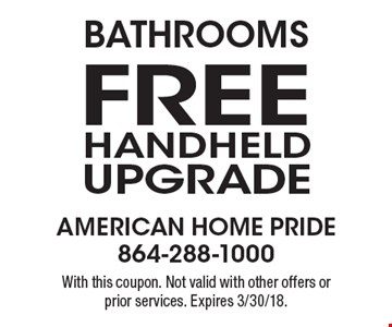 Bathrooms-Free Handheld Upgrade. With this coupon. Not valid with other offers or prior services. Expires 3/30/18.