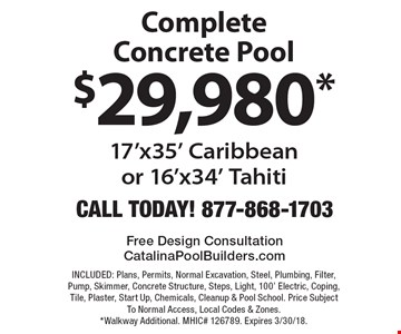 $29,980* Complete Concrete Pool 17'x35' Caribbean or 16'x34' Tahiti. INCLUDED: Plans, Permits, Normal Excavation, Steel, Plumbing, Filter, Pump, Skimmer, Concrete Structure, Steps, Light, 100' Electric, Coping, Tile, Plaster, Start Up, Chemicals, Cleanup & Pool School. Price Subject To Normal Access, Local Codes & Zones. *Walkway Additional. MHIC# 126789. Expires 3/30/18.