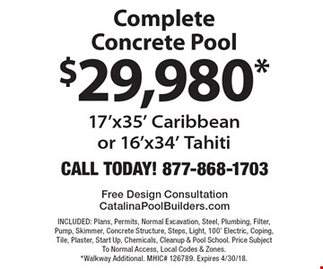 $29,980* Complete Concrete Pool 17'x35' Caribbeanor 16'x34' Tahiti. INCLUDED: Plans, Permits, Normal Excavation, Steel, Plumbing, Filter, Pump, Skimmer, Concrete Structure, Steps, Light, 100' Electric, Coping, Tile, Plaster, Start Up, Chemicals, Cleanup & Pool School. Price Subject To Normal Access, Local Codes & Zones. *Walkway Additional. MHIC# 126789. Expires 4/30/18.