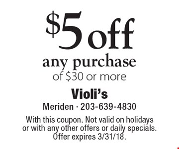 $5 off any purchase of $30 or more. With this coupon. Not valid on holidays or with any other offers or daily specials. Offer expires 3/31/18.