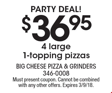 Party Deal! $36.95 4 large 1-topping pizzas. Must present coupon. Cannot be combined with any other offers. Expires 3/9/18.