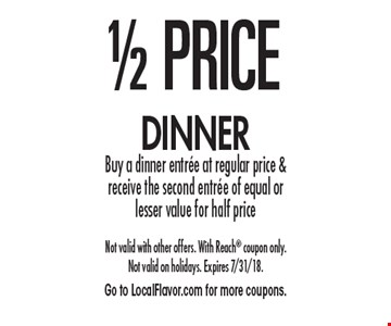 1/2 price dinner. Buy a dinner entree at regular price & receive the second entree of equal or lesser value for half price. Not valid with other offers. With Reach coupon only. Not valid on holidays. Expires 7/31/18. Go to LocalFlavor.com for more coupons.