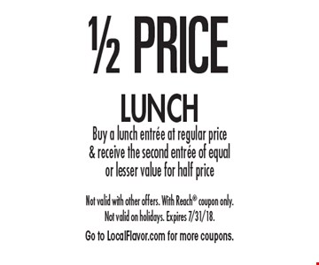 1/2 price lunch. Buy a lunch entree at regular price & receive the second entree of equal or lesser value for half price. Not valid with other offers. With Reach coupon only. Not valid on holidays. Expires 7/31/18. Go to LocalFlavor.com for more coupons.