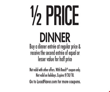 1/2 PRICE dinner. Buy a dinner entree at regular price & receive the second entree of equal or lesser value for half price. Not valid with other offers. With Reach coupon only. Not valid on holidays. Expires 9/30/18. Go to LocalFlavor.com for more coupons.