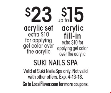 $23 acrylic set extra $10 for applying gel color over the acrylic. up to $15 acrylic fill-in extra $10 for applying gel color over the acrylic. . Valid at Suki Nails Spa only. Not valid with other offers. Exp. 4-13-18. Go to LocalFlavor.com for more coupons.