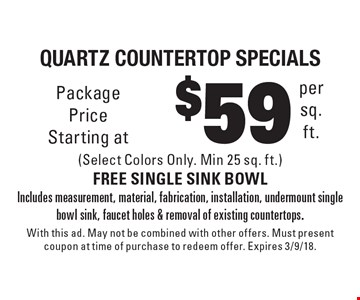 $59 per sq. ft.Quartz countertop specials (Select Colors Only. Min 25 sq. ft.) FREE SINGLE SINK BOWL Includes measurement, material, fabrication, installation, undermount single bowl sink, faucet holes & removal of existing countertops.. With this ad. May not be combined with other offers. Must present coupon at time of purchase to redeem offer. Expires 3/9/18.