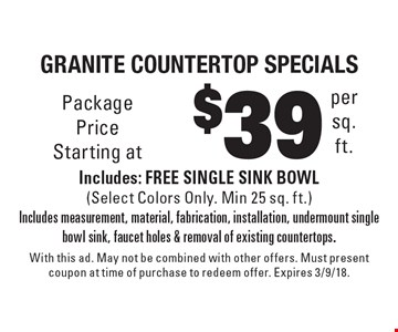 $39 per sq. ft.granite countertop specials Includes: FREE SINGLE SINK BOWL (Select Colors Only. Min 25 sq. ft.) Includes measurement, material, fabrication, installation, undermount single bowl sink, faucet holes & removal of existing countertops.. With this ad. May not be combined with other offers. Must present coupon at time of purchase to redeem offer. Expires 3/9/18.
