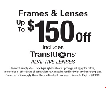 $150 OffUp ToFrames & Lenses includes transitions adaptive lenses. 6-month supply of Air Optix Aqua spherical only. Upcharge will apply for colors, monovision or other brand of contact lenses. Cannot be combined with any insurance plans.Some restrictions apply. Cannot be combined with insurance discounts. Expires 4/20/18.