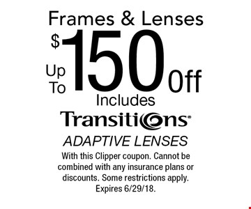Frames & Lenses Up To $150 Off. Includes transitions adaptive lenses. With this Clipper coupon. Cannot be combined with any insurance plans or discounts. Some restrictions apply. Expires 6/29/18.