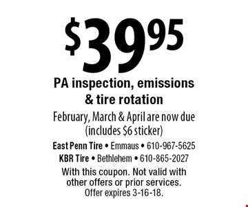 $39.95 PA inspection, emissions & tire rotation February, March & April are now due (includes $6 sticker). With this coupon. Not valid with  other offers or prior services. Offer expires 3-16-18.