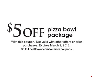 $5 Off pizza bowl package. With this coupon. Not valid with other offers or prior purchases. Expires March 9, 2018. Go to LocalFlavor.com for more coupons.
