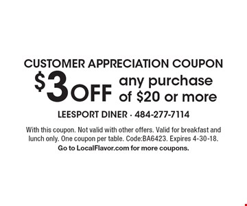 Customer Appreciation Coupon $3 Off any purchase of $20 or more. With this coupon. Not valid with other offers. Valid for breakfast and lunch only. One coupon per table. Code: BA6423. Expires 4-30-18. Go to LocalFlavor.com for more coupons.