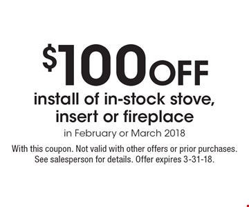 $100 Off install of in-stock stove, insert or fireplace in February or March 2018. With this coupon. Not valid with other offers or prior purchases. See salesperson for details. Offer expires 3-31-18.