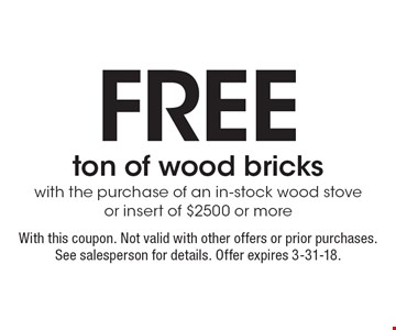 Free ton of wood bricks with the purchase of an in-stock wood stove or insert of $2500 or more. With this coupon. Not valid with other offers or prior purchases. See salesperson for details. Offer expires 3-31-18.