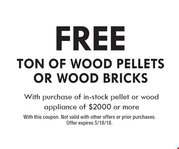 free Ton Of Wood Pellets or Wood Bricks. With purchase of in-stock pellet or wood appliance of $2000 or more. With this coupon. Not valid with other offers or prior purchases. Offer expires 5/18/18.
