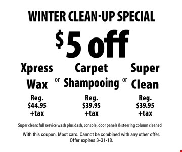 Winter Clean-Up Special - $5 off Xpress Wax (Reg. $44.95 +tax) OR Carpet Shampooing (Reg. $39.95 +tax) OR Super Clean (Reg. $39.95 +tax) OR Super clean: full service wash plus dash, console, door panels & steering column cleaned. With this coupon. Most cars. Cannot be combined with any other offer. Offer expires 3-31-18.
