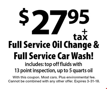 $27.95 + tax Full Service Oil Change & Full Service Car Wash! Includes: top off fluids with 13 point inspection, up to 5 quarts oil. With this coupon. Most cars. Plus environmental fee. Cannot be combined with any other offer. Expires 3-31-18.