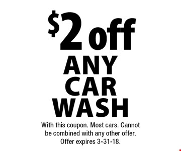 $2 off any car wash. With this coupon. Most cars. Cannot be combined with any other offer. Offer expires 3-31-18.