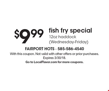 $9.99 fish fry special. 12oz haddock (Wednesday-Friday). With this coupon. Not valid with other offers or prior purchases. Expires 3/30/18. Go to LocalFlavor.com for more coupons.