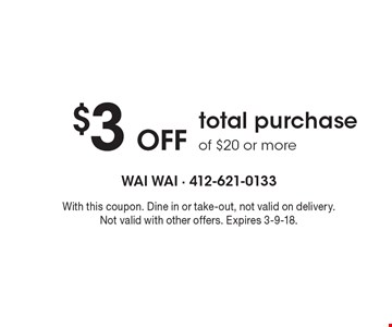 $3 Off total purchase of $20 or more. With this coupon. Dine in or take-out, not valid on delivery. Not valid with other offers. Expires 3-9-18.