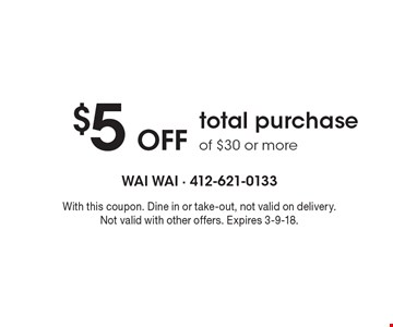 $5 Off total purchase of $30 or more. With this coupon. Dine in or take-out, not valid on delivery. Not valid with other offers. Expires 3-9-18.