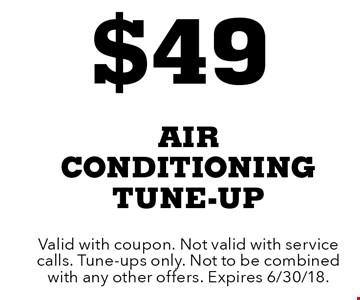 $49 air conditioning tune-up. Valid with coupon. Not valid with service calls. Tune-ups only. Not to be combined with any other offers. Expires 6/30/18.