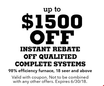 up to $1500 off INSTANT REBATE. OFF QUALIFIED COMPLETE SYSTEMS. 98% efficiency furnace, 18 seer and above. Valid with coupon. Not to be combined with any other offers. Expires 6/30/18.