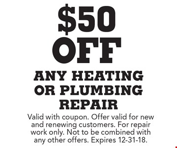 $50 off any heating or plumbing repair. Valid with coupon. Offer valid for new and renewing customers. For repair work only. Not to be combined with any other offers. Expires 12-31-18.