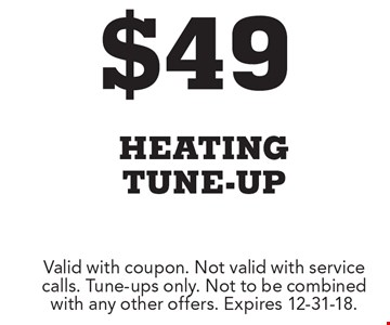 $49 heating tune-up. Valid with coupon. Not valid with service calls. Tune-ups only. Not to be combined with any other offers. Expires 12-31-18.