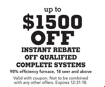 Up to $1500 off instant rebate off qualified complete systems 98% efficiency furnace, 18 seer and above. Valid with coupon. Not to be combined with any other offers. Expires 12-31-18.