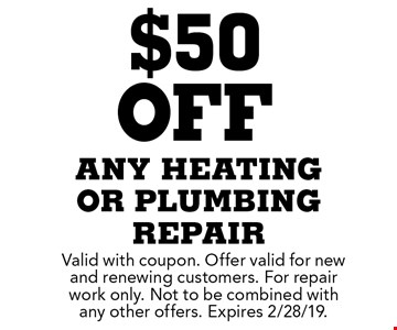 $50 off any heating or plumbing repair. Valid with coupon. Offer valid for new and renewing customers. For repair work only. Not to be combined with any other offers. Expires 2/28/19.