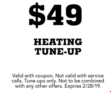 $49 heating tune-up. Valid with coupon. Not valid with service calls. Tune-ups only. Not to be combined with any other offers. Expires 2/28/19.