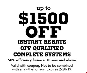 Up to $1500 off instant rebate off qualified complete systems. 98% efficiency furnace, 18 seer and above. Valid with coupon. Not to be combined with any other offers. Expires 2/28/19.