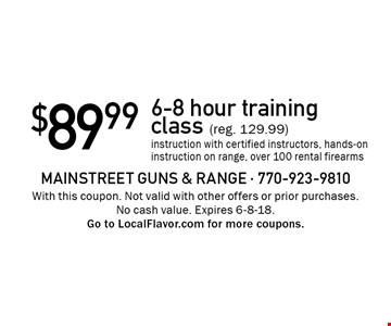 $89.99 for a 6-8 hour training class (reg. 129.99) instruction with certified instructors, hands-on instruction on range, over 100 rental firearms. With this coupon. Not valid with other offers or prior purchases. No cash value. Expires 6-8-18. Go to LocalFlavor.com for more coupons.