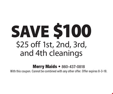SAVE $100 $25 off 1st, 2nd, 3rd, and 4th cleanings. With this coupon. Cannot be combined with any other offer. Offer expires 8-3-18.