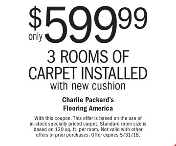 Only $599.99 3 rooms of carpet installed with new cushion. With this coupon. This offer is based on the use of in-stock specially priced carpet. Standard room size is based on 120 sq. ft. per room. Not valid with other offers or prior purchases. Offer expires 5/31/18.
